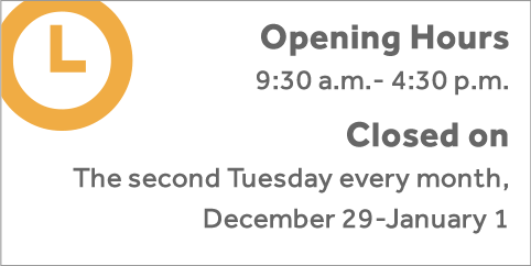 Opening Hour 9:30 a.m.-4:30 p.m. Closed:Second Tuesday every month, December 29-January 1.