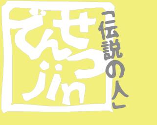 伝説の人-でんせつjin